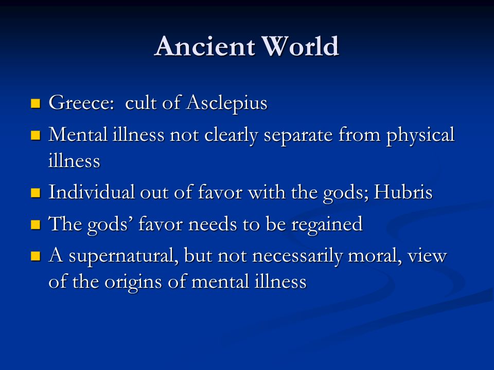 Ancient World Greece: cult of Asclepius Greece: cult of Asclepius Mental illness not clearly separate from physical illness Mental illness not clearly