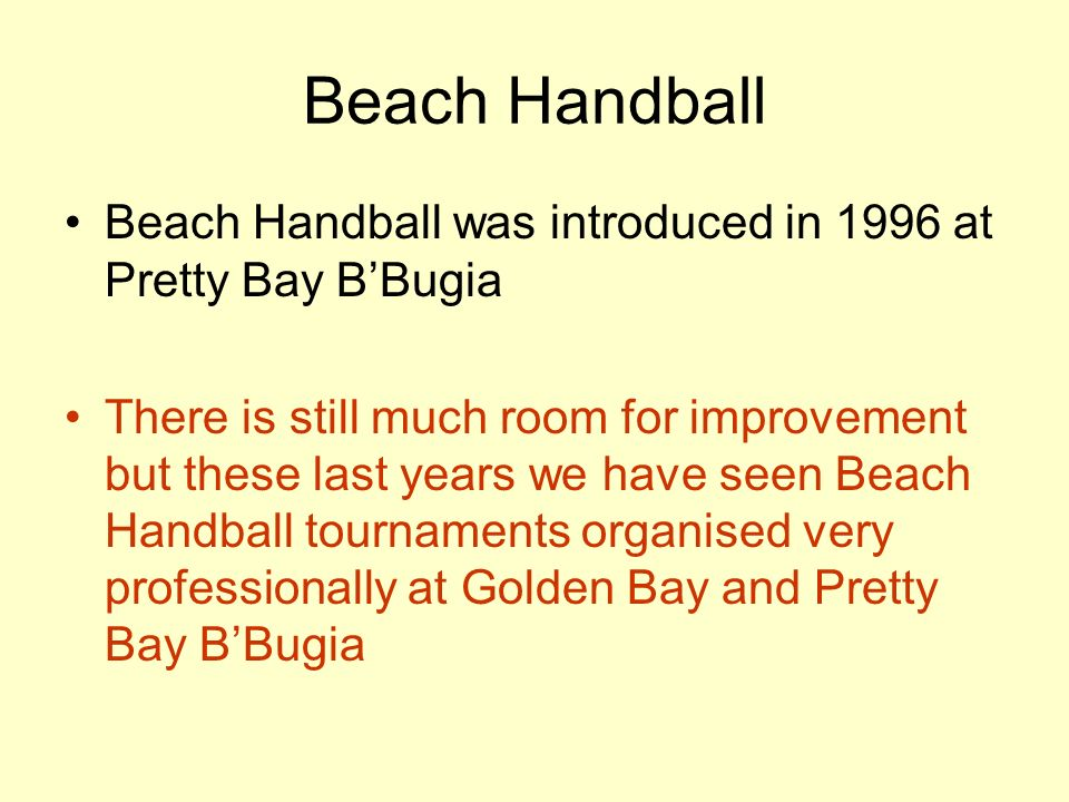 Beach Handball Beach Handball was introduced in 1996 at Pretty Bay BBugia There is still much room for improvement but these last years we have seen Beach Handball tournaments organised very professionally at Golden Bay and Pretty Bay BBugia