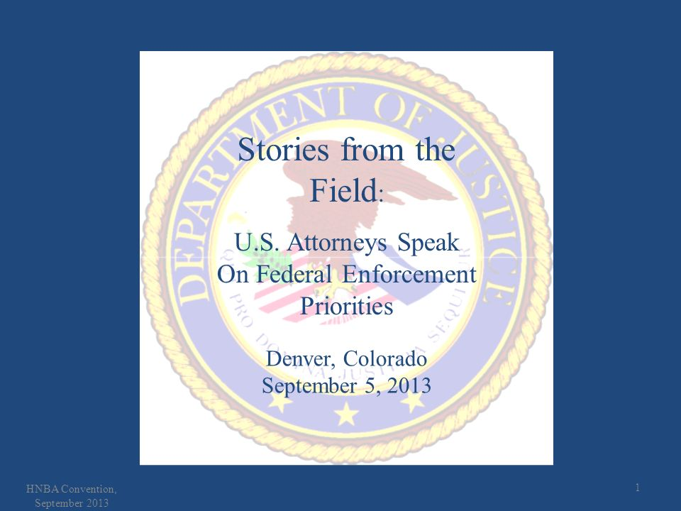 1 HNBA Convention, September 2013 Stories from the Field : U.S. Attorneys Speak On Federal Enforcement Priorities Denver, Colorado September 5, 2013