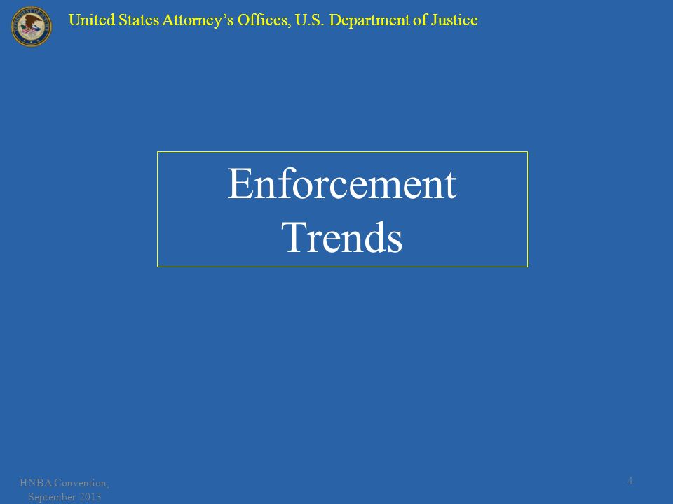 HNBA Convention, September 2013 4 Enforcement Trends United States Attorneys Offices, U.S. Department of Justice