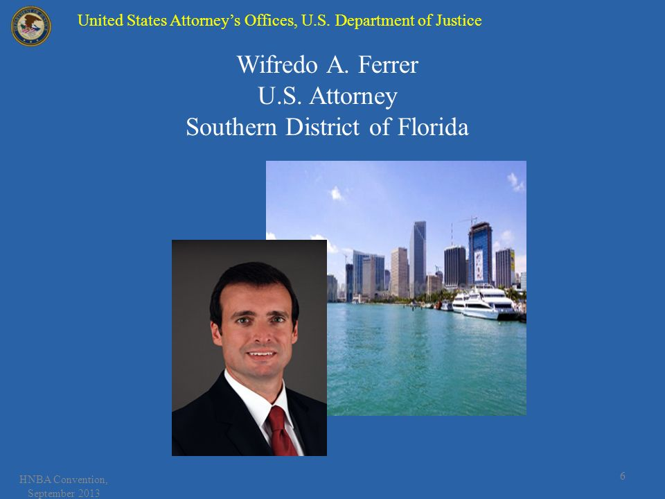 HNBA Convention, September 2013 6 Wifredo A. Ferrer U.S. Attorney Southern District of Florida United States Attorneys Offices, U.S. Department of Jus