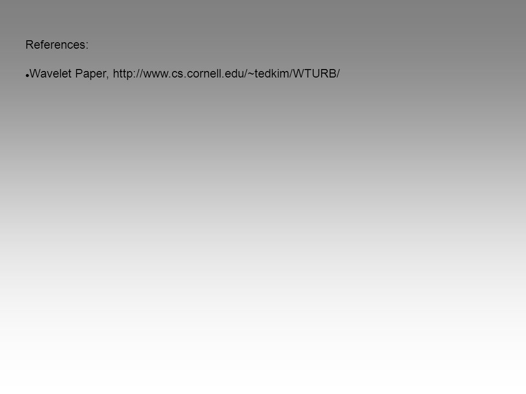 References: Wavelet Paper, http://www.cs.cornell.edu/~tedkim/WTURB/