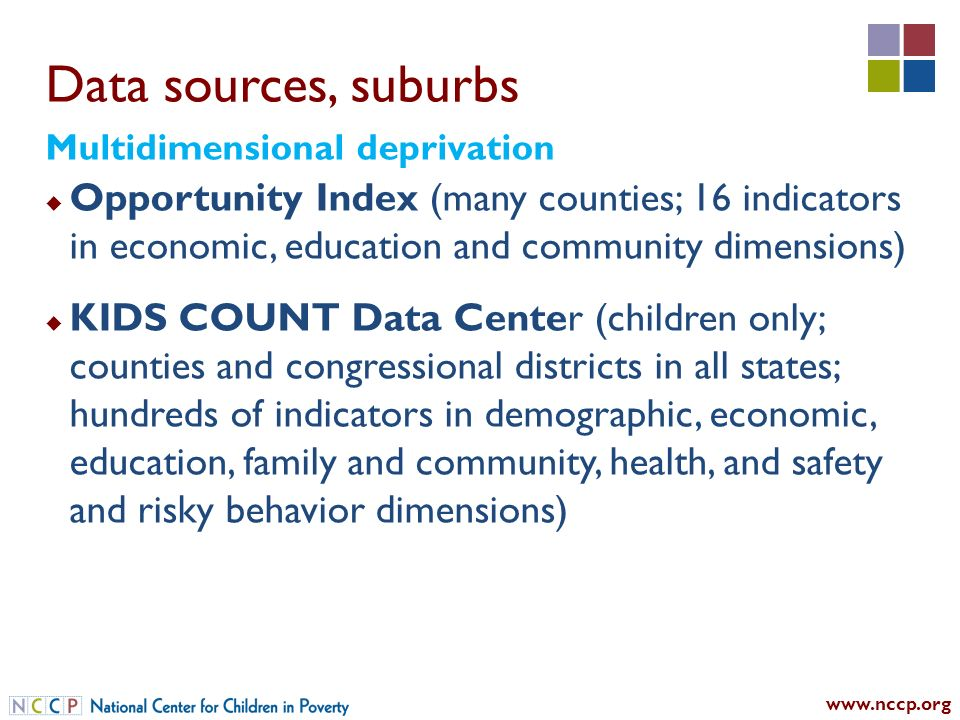 Data sources, suburbs Opportunity Index (many counties; 16 indicators in economic, education and community dimensions) KIDS COUNT Data Center (children only; counties and congressional districts in all states; hundreds of indicators in demographic, economic, education, family and community, health, and safety and risky behavior dimensions) Multidimensional deprivation