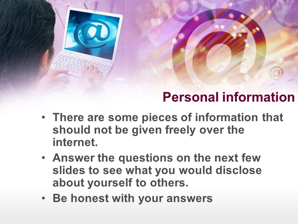 Personal information There are some pieces of information that should not be given freely over the internet.