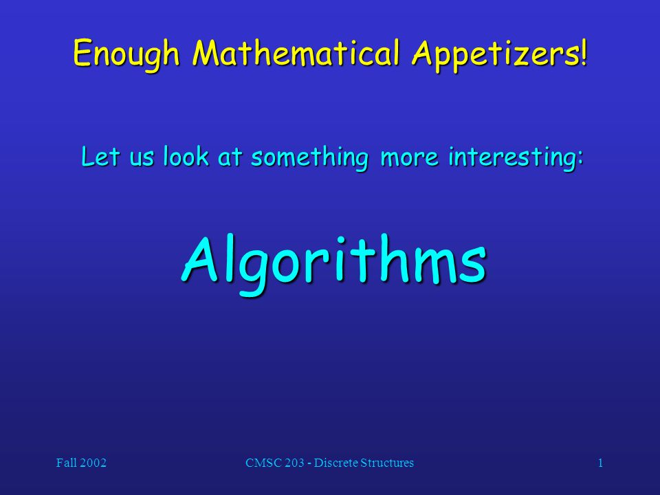 Fall 2002CMSC 203 - Discrete Structures1 Enough Mathematical Appetizers.