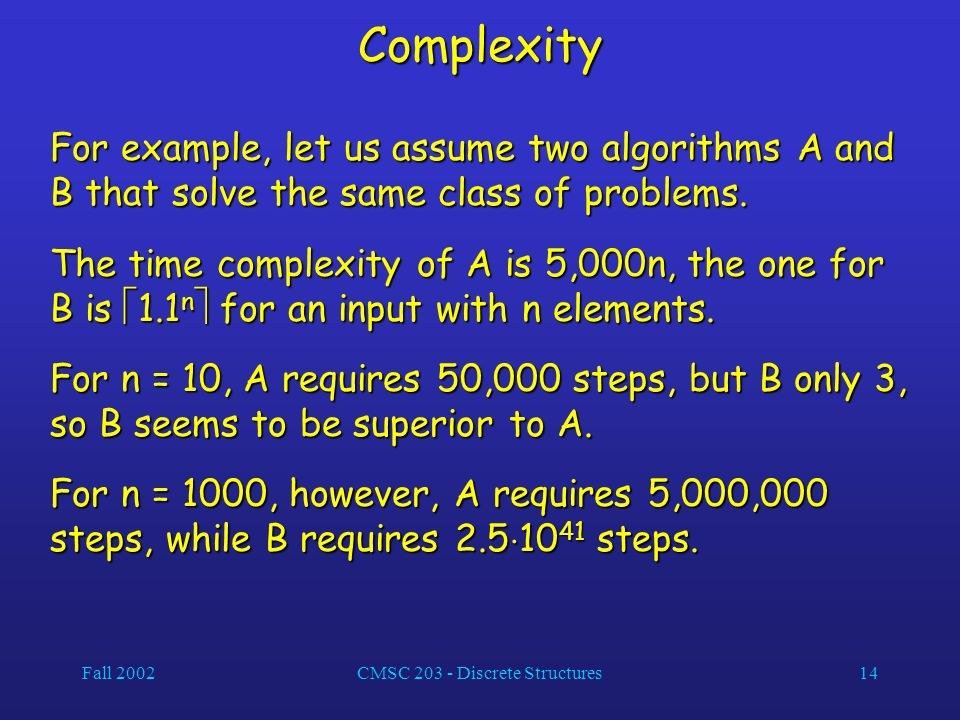 Fall 2002CMSC 203 - Discrete Structures14 Complexity For example, let us assume two algorithms A and B that solve the same class of problems.