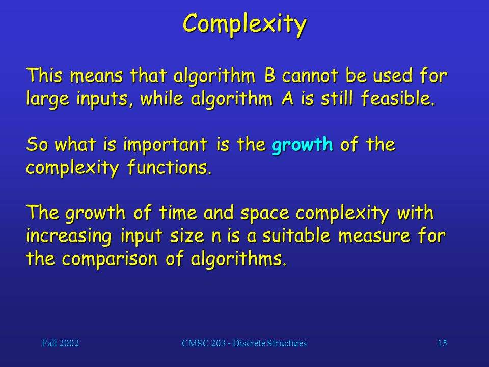 Fall 2002CMSC 203 - Discrete Structures15 Complexity This means that algorithm B cannot be used for large inputs, while algorithm A is still feasible.