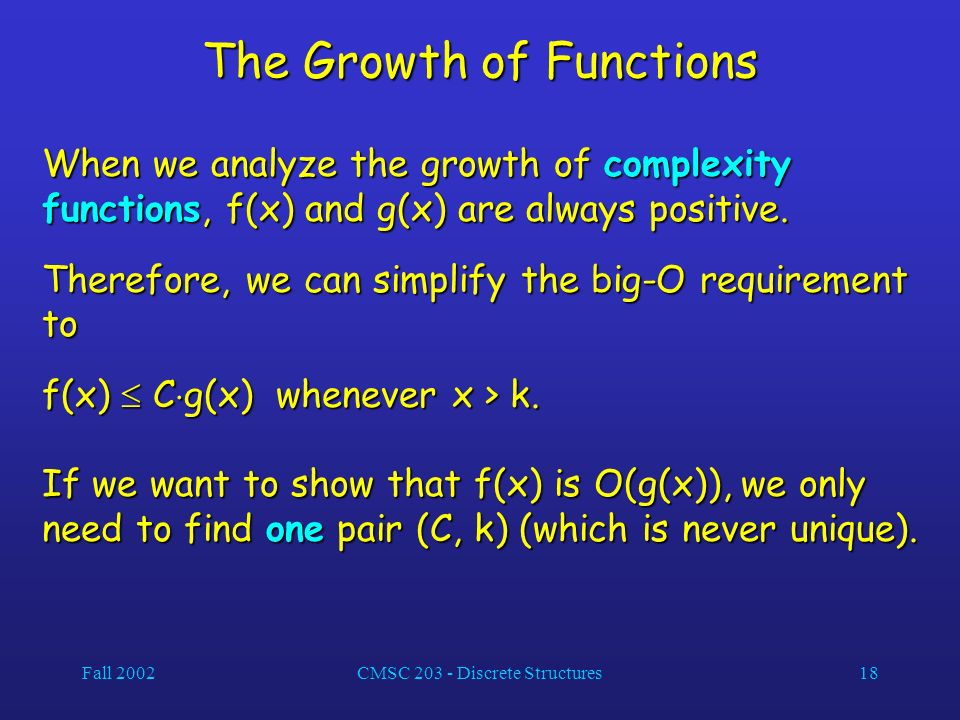 Fall 2002CMSC 203 - Discrete Structures18 The Growth of Functions When we analyze the growth of complexity functions, f(x) and g(x) are always positive.