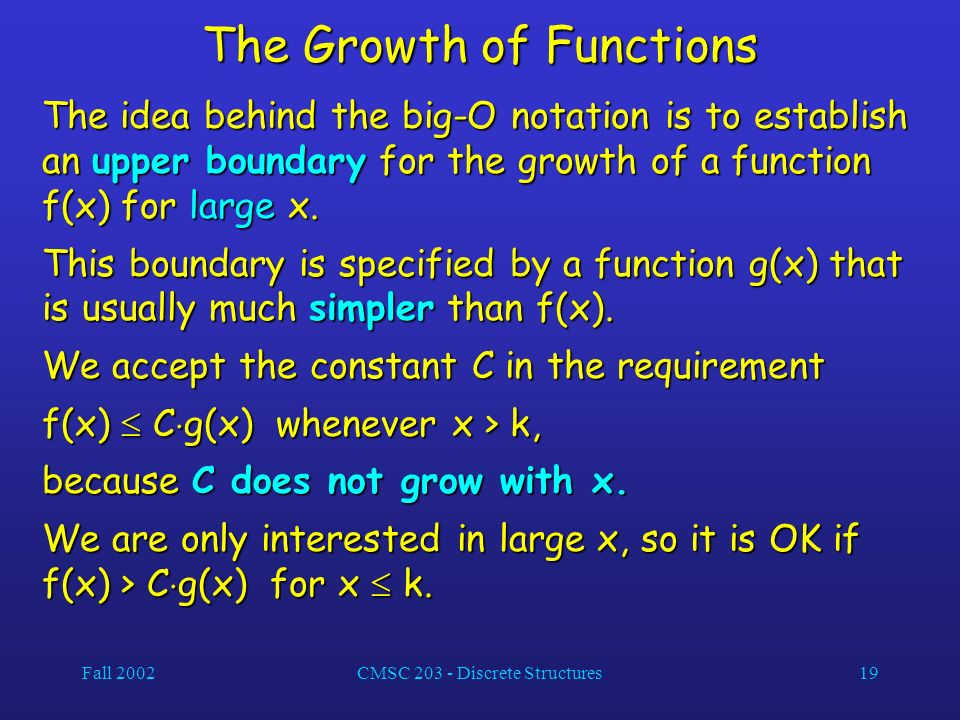 Fall 2002CMSC 203 - Discrete Structures19 The Growth of Functions The idea behind the big-O notation is to establish an upper boundary for the growth of a function f(x) for large x.