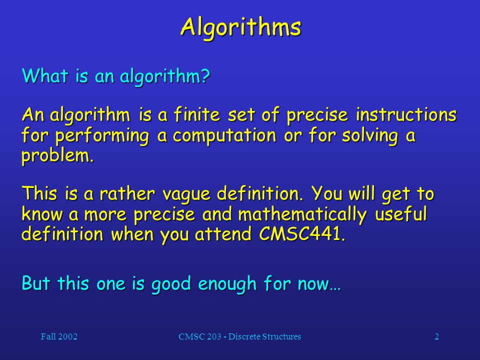 Fall 2002CMSC 203 - Discrete Structures2 Algorithms What is an algorithm.