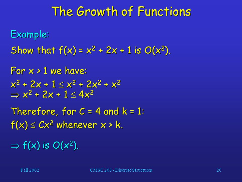 Fall 2002CMSC 203 - Discrete Structures20 The Growth of Functions Example: Show that f(x) = x 2 + 2x + 1 is O(x 2 ).