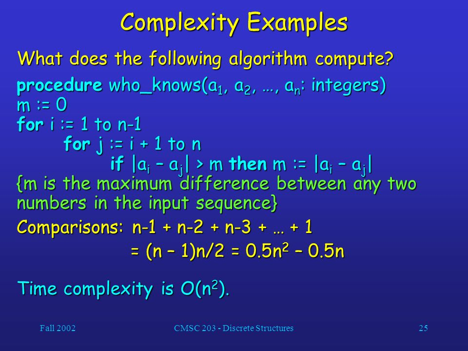 Fall 2002CMSC 203 - Discrete Structures25 Complexity Examples What does the following algorithm compute.