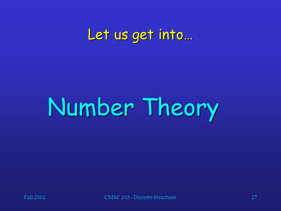 Fall 2002CMSC Discrete Structures27 Let us get into… Number Theory