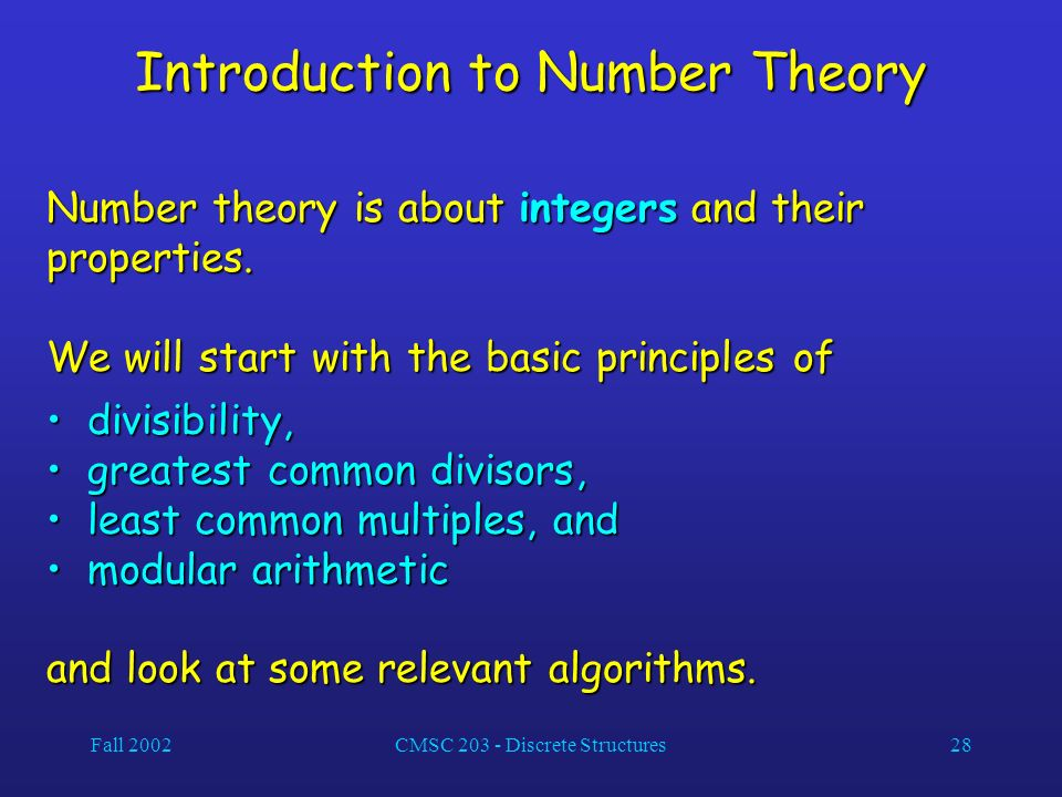 Fall 2002CMSC 203 - Discrete Structures28 Introduction to Number Theory Number theory is about integers and their properties.