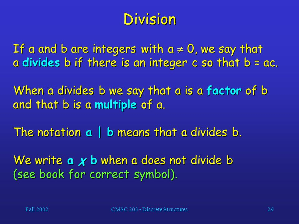 Fall 2002CMSC 203 - Discrete Structures29 Division If a and b are integers with a 0, we say that a divides b if there is an integer c so that b = ac.