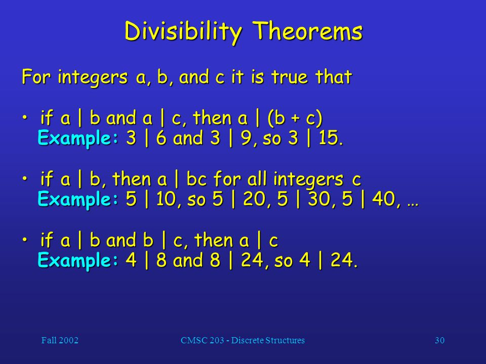 Fall 2002CMSC 203 - Discrete Structures30 Divisibility Theorems For integers a, b, and c it is true that if a | b and a | c, then a | (b + c) if a | b and a | c, then a | (b + c) Example: 3 | 6 and 3 | 9, so 3 | 15.