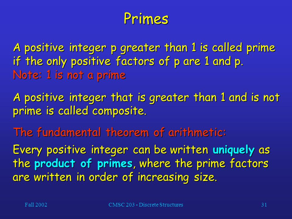Fall 2002CMSC 203 - Discrete Structures31 Primes A positive integer p greater than 1 is called prime if the only positive factors of p are 1 and p.