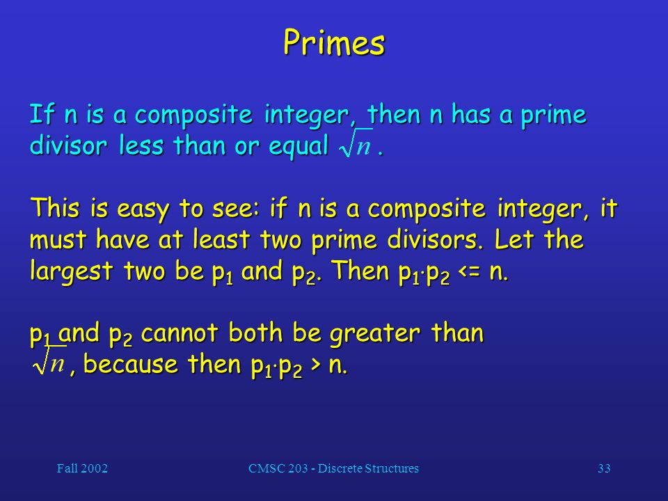 Fall 2002CMSC 203 - Discrete Structures33 Primes If n is a composite integer, then n has a prime divisor less than or equal.
