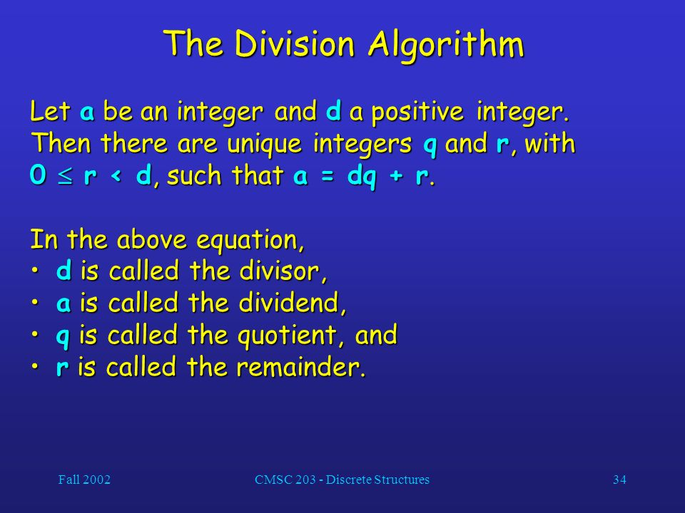 Fall 2002CMSC 203 - Discrete Structures34 The Division Algorithm Let a be an integer and d a positive integer.