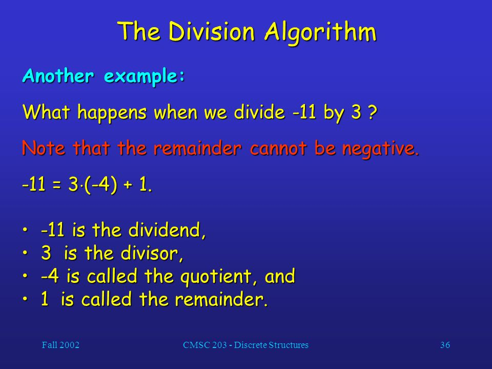 Fall 2002CMSC 203 - Discrete Structures36 The Division Algorithm Another example: What happens when we divide -11 by 3 .