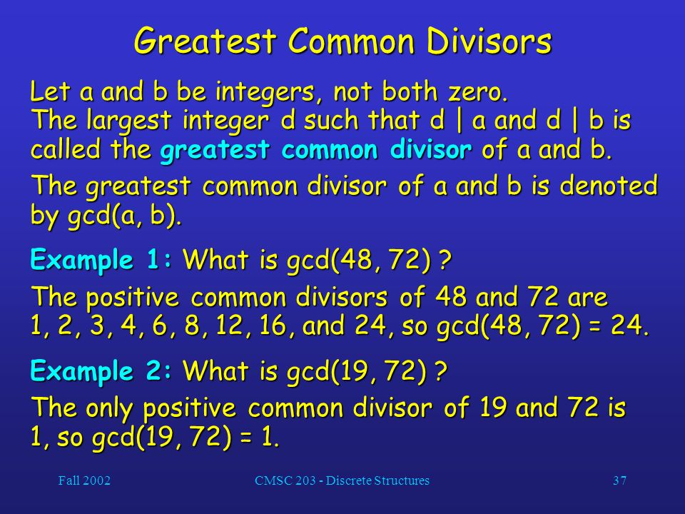 Fall 2002CMSC 203 - Discrete Structures37 Greatest Common Divisors Let a and b be integers, not both zero.