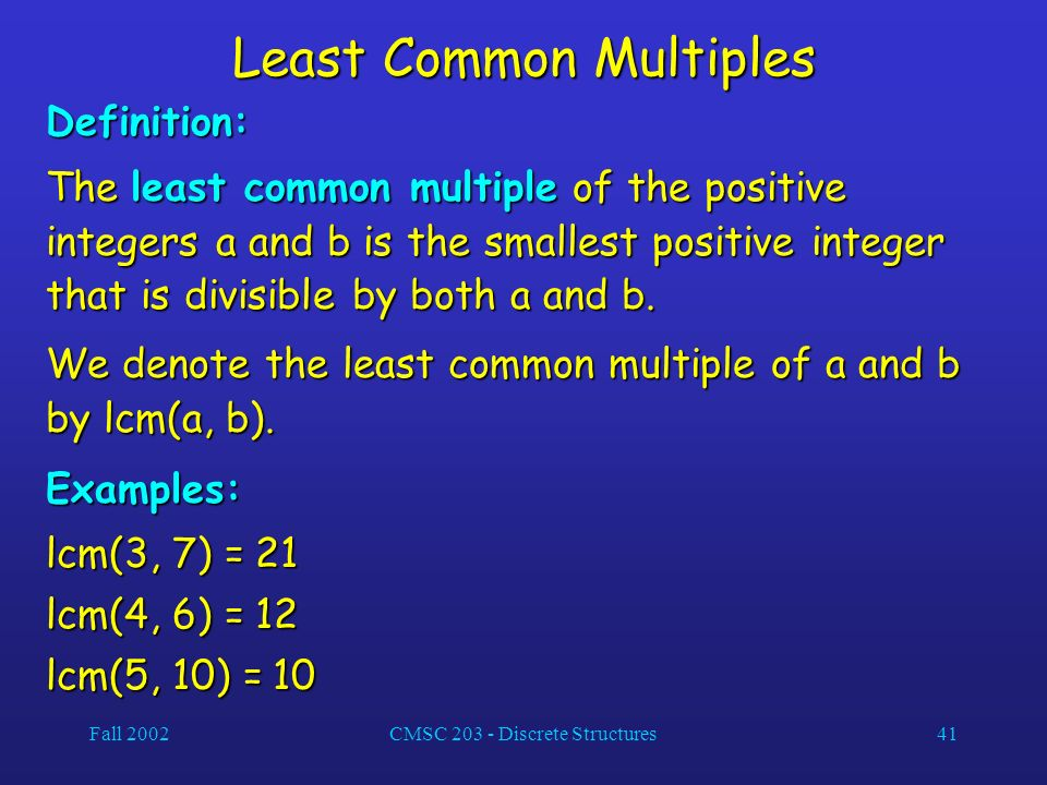 Fall 2002CMSC 203 - Discrete Structures41 Least Common Multiples Definition: The least common multiple of the positive integers a and b is the smallest positive integer that is divisible by both a and b.
