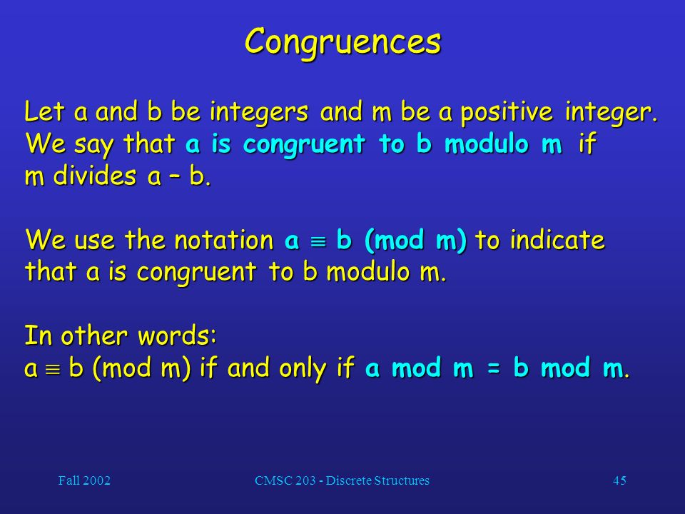 Fall 2002CMSC 203 - Discrete Structures45 Congruences Let a and b be integers and m be a positive integer.