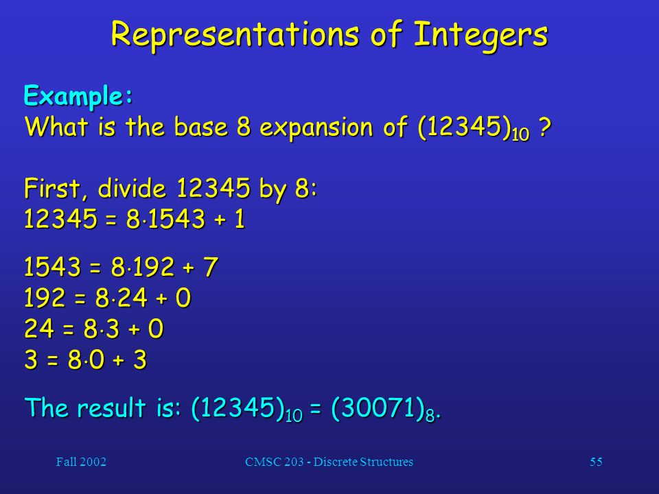 Fall 2002CMSC 203 - Discrete Structures55 Representations of Integers Example: What is the base 8 expansion of (12345) 10 .