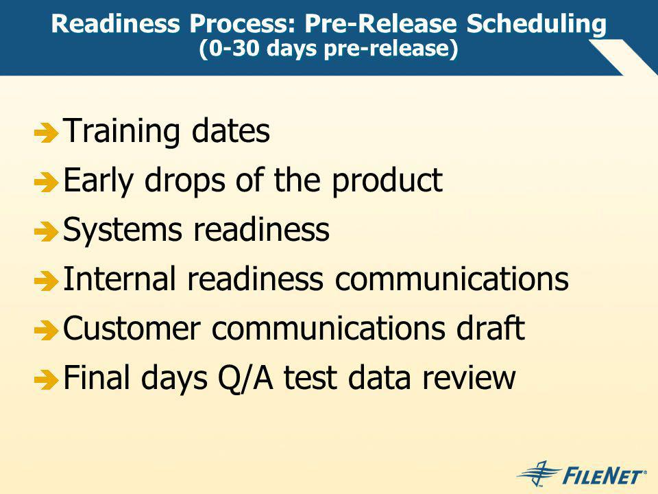 Readiness Process: Pre-Release Scheduling (0-30 days pre-release) Training dates Early drops of the product Systems readiness Internal readiness communications Customer communications draft Final days Q/A test data review