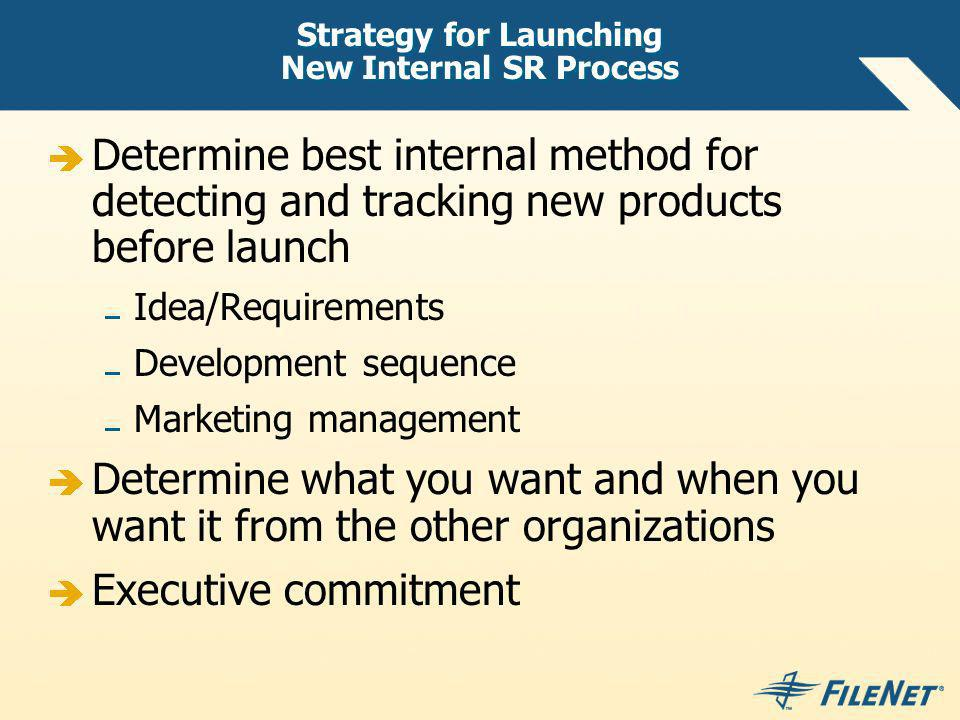 Strategy for Launching New Internal SR Process Determine best internal method for detecting and tracking new products before launch Idea/Requirements Development sequence Marketing management Determine what you want and when you want it from the other organizations Executive commitment