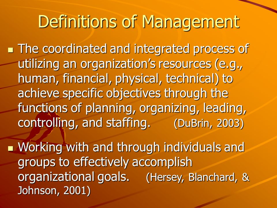 Definitions of Management The coordinated and integrated process of utilizing an organizations resources (e.g., human, financial, physical, technical) to achieve specific objectives through the functions of planning, organizing, leading, controlling, and staffing.