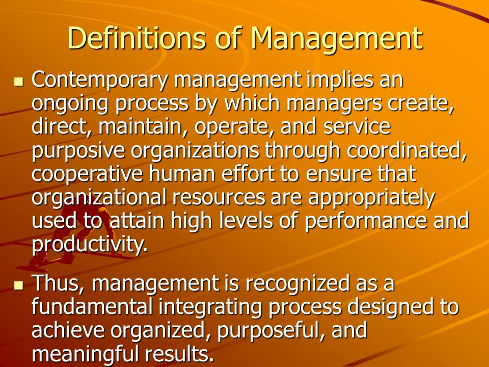 Definitions of Management Contemporary management implies an ongoing process by which managers create, direct, maintain, operate, and service purposive organizations through coordinated, cooperative human effort to ensure that organizational resources are appropriately used to attain high levels of performance and productivity.