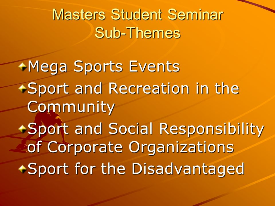 Masters Student Seminar Sub-Themes Mega Sports Events Sport and Recreation in the Community Sport and Social Responsibility of Corporate Organizations Sport for the Disadvantaged