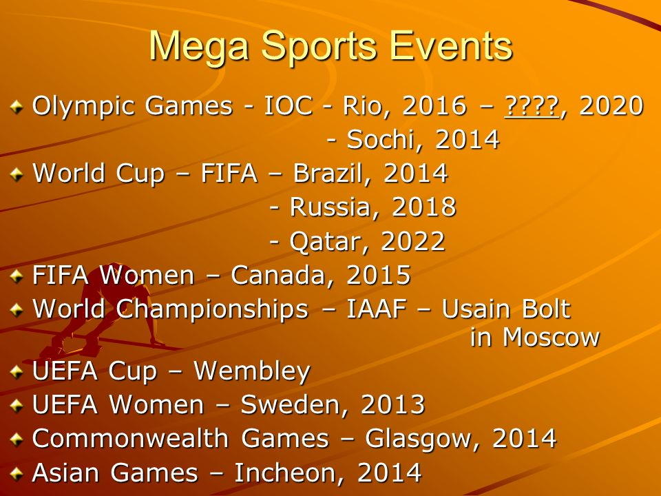 Mega Sports Events Olympic Games - IOC - Rio, 2016 – , Sochi, Sochi, 2014 World Cup – FIFA – Brazil, Russia, Russia, Qatar, Qatar, 2022 FIFA Women – Canada, 2015 World Championships – IAAF – Usain Bolt in Moscow UEFA Cup – Wembley UEFA Women – Sweden, 2013 Commonwealth Games – Glasgow, 2014 Asian Games – Incheon, 2014