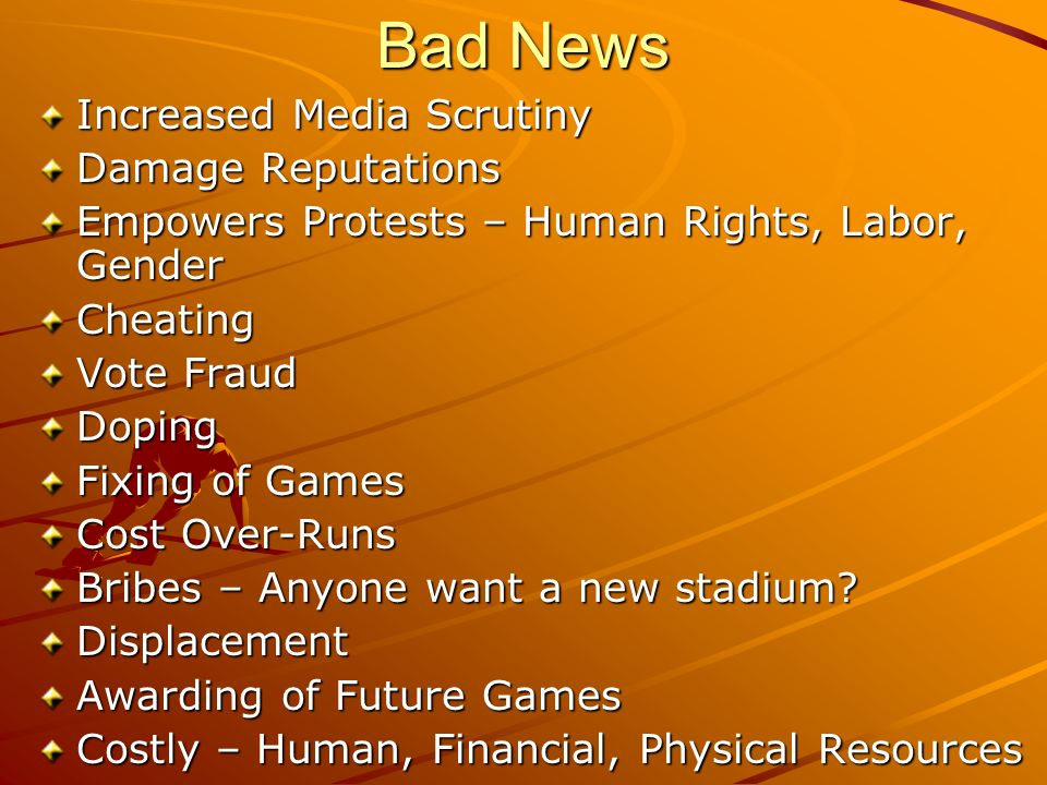 Bad News Increased Media Scrutiny Damage Reputations Empowers Protests – Human Rights, Labor, Gender Cheating Vote Fraud Doping Fixing of Games Cost Over-Runs Bribes – Anyone want a new stadium.