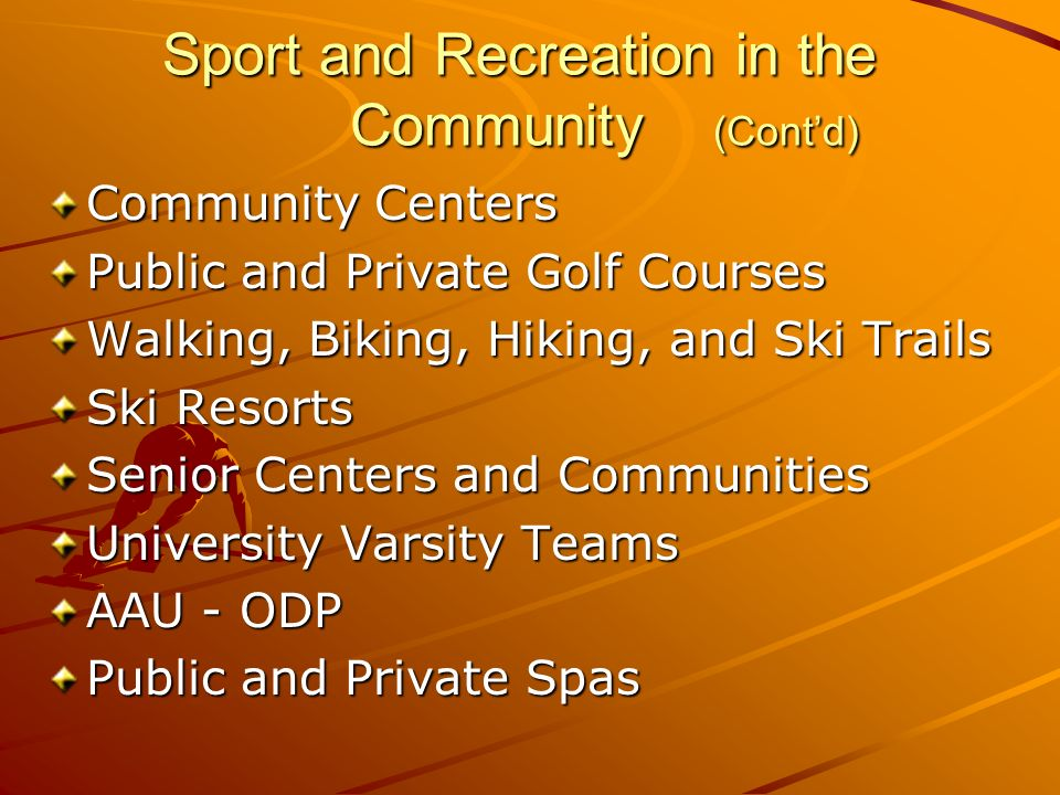 Sport and Recreation in the Community (Contd) Sport and Recreation in the Community (Contd) Community Centers Public and Private Golf Courses Walking, Biking, Hiking, and Ski Trails Ski Resorts Senior Centers and Communities University Varsity Teams AAU - ODP Public and Private Spas