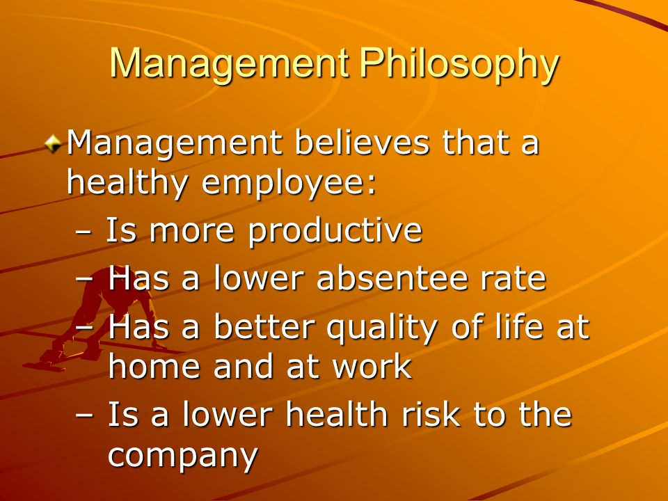 Management Philosophy Management believes that a healthy employee: – Is more productive – Has a lower absentee rate – Has a better quality of life at home and at work – Is a lower health risk to the company
