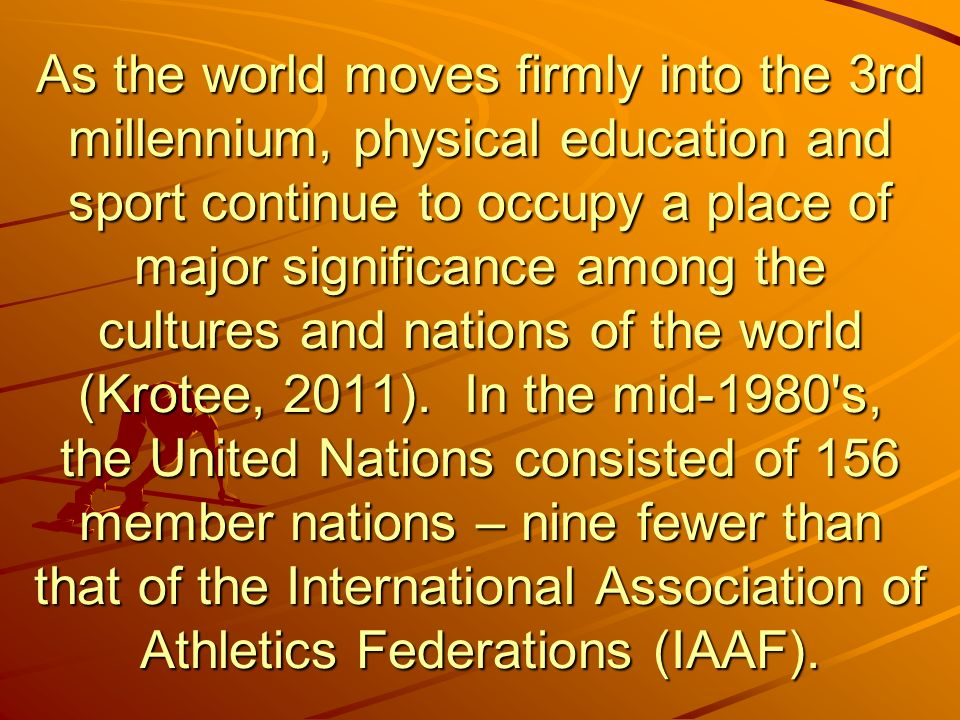 As the world moves firmly into the 3rd millennium, physical education and sport continue to occupy a place of major significance among the cultures and nations of the world (Krotee, 2011).