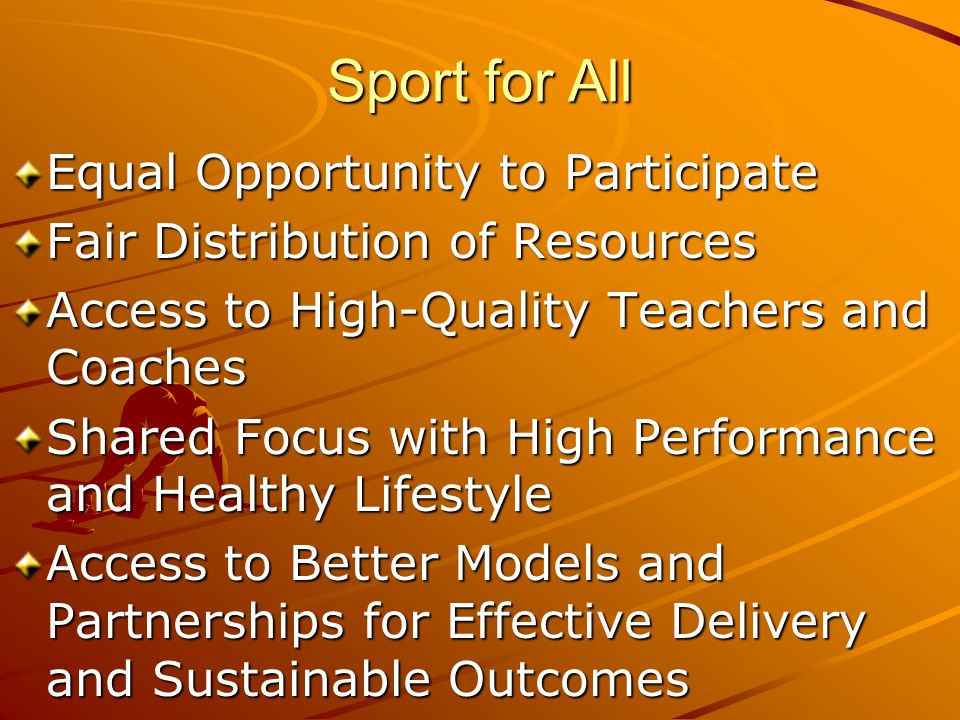 Sport for All Equal Opportunity to Participate Fair Distribution of Resources Access to High-Quality Teachers and Coaches Shared Focus with High Performance and Healthy Lifestyle Access to Better Models and Partnerships for Effective Delivery and Sustainable Outcomes