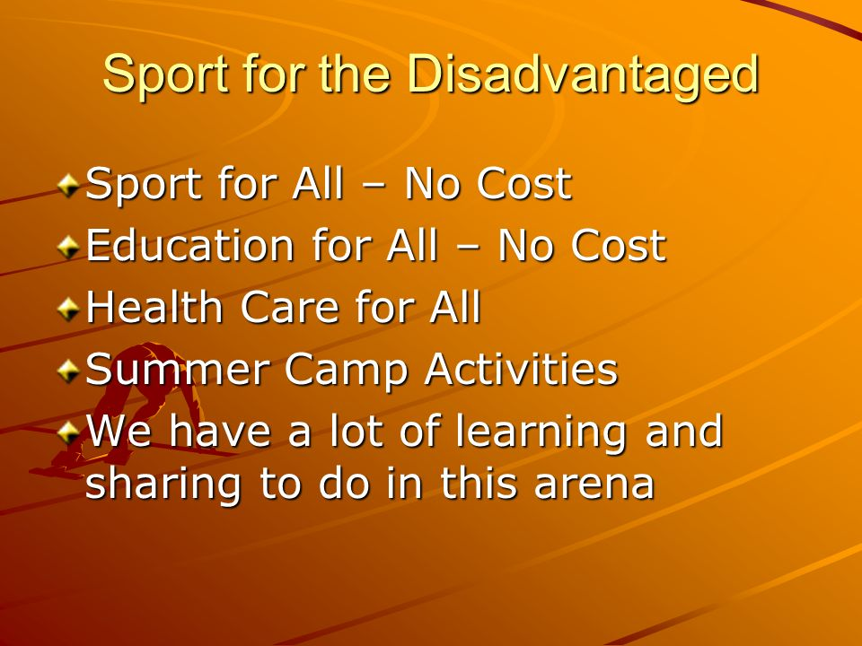 Sport for the Disadvantaged Sport for All – No Cost Education for All – No Cost Health Care for All Summer Camp Activities We have a lot of learning and sharing to do in this arena
