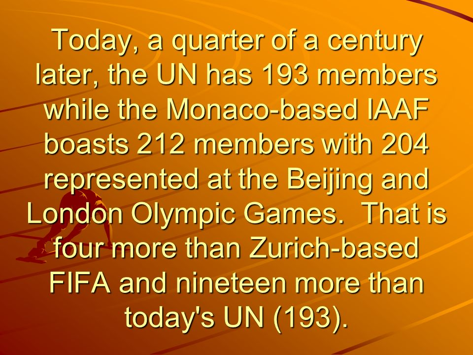 Today, a quarter of a century later, the UN has 193 members while the Monaco-based IAAF boasts 212 members with 204 represented at the Beijing and London Olympic Games.