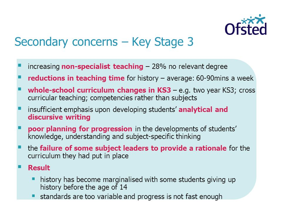 Secondary concerns – Key Stage 3 increasing non-specialist teaching – 28% no relevant degree reductions in teaching time for history – average: 60-90m
