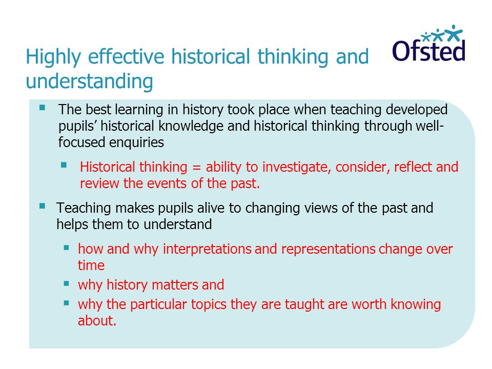 Highly effective historical thinking and understanding The best learning in history took place when teaching developed pupils historical knowledge and