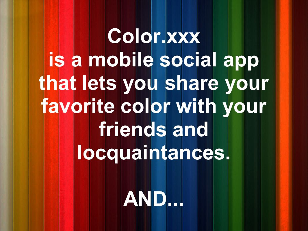 Color.xxx is a mobile social app that lets you share your favorite color with your friends and locquaintances.