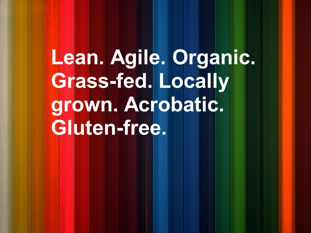 Lean. Agile. Organic. Grass-fed. Locally grown. Acrobatic. Gluten-free.