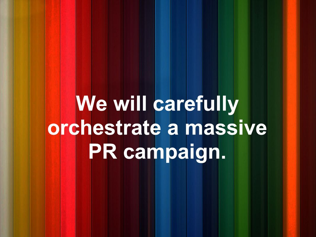 We will carefully orchestrate a massive PR campaign.
