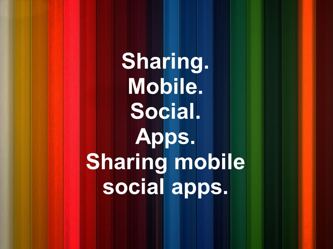 Sharing. Mobile. Social. Apps. Sharing mobile social apps.