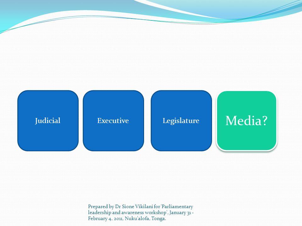 JudicialExecutive Media? Legislature Prepared by Dr Sione Vikilani for 'Parliamentary leadership and awareness workshop', January 31 - February 4, 201