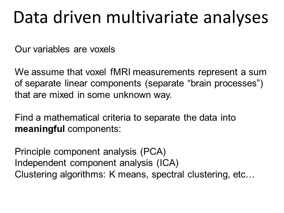 Data driven multivariate analyses Our variables are voxels We assume that voxel fMRI measurements represent a sum of separate linear components (separate brain processes) that are mixed in some unknown way.