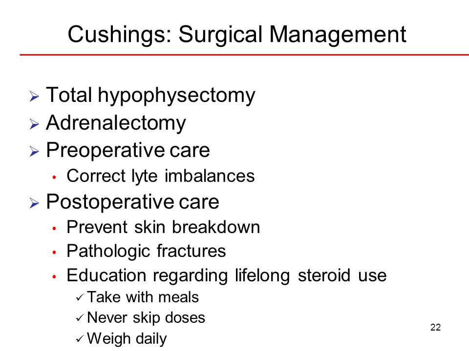 22 Cushings: Surgical Management Total hypophysectomy Adrenalectomy Preoperative care Correct lyte imbalances Postoperative care Prevent skin breakdow